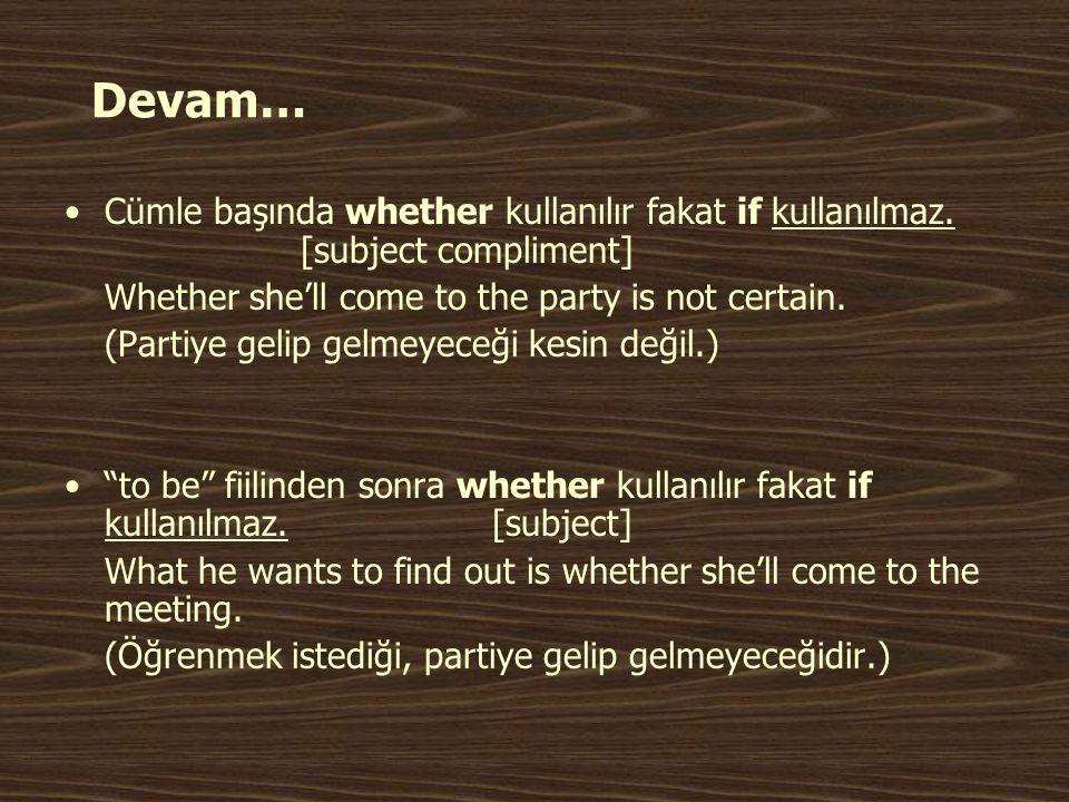 Devam… Cümle başında whether kullanılır fakat if kullanılmaz. [subject compliment] Whether she'll come to the party is not certain.